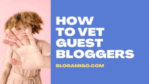 How to Vet Guest Bloggers - Blogamigo